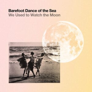 Barefoot Dance of the Sea – We Used to Watch the Moon